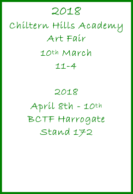2018 Chiltern Hills Academy Art Fair 10th March 11-4  2018 April 8th - 10th BCTF Harrogate Stand 172