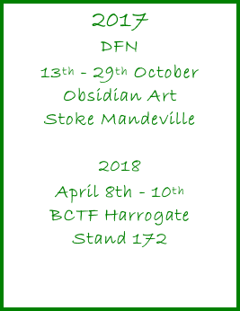 2017 DFN 13th - 29th October Obsidian Art Stoke Mandeville  2018 April 8th - 10th BCTF Harrogate Stand 172
